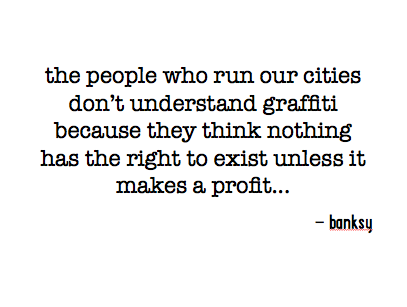 the people who run our cities don't understand graffiti because they think nothing has the right to exist unless it makes a profit...
