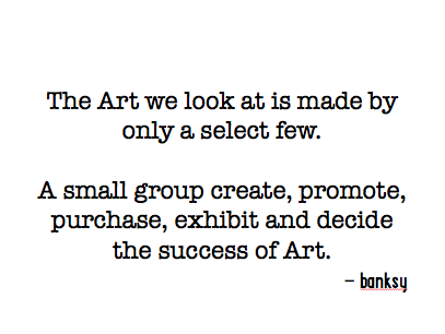 The Art we look at is made by only a select few. A small group create, promote, purchase, exhibit and decide the success of Art.