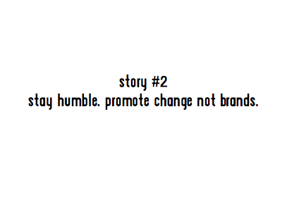 story #2 stay humble. promote change not brands.